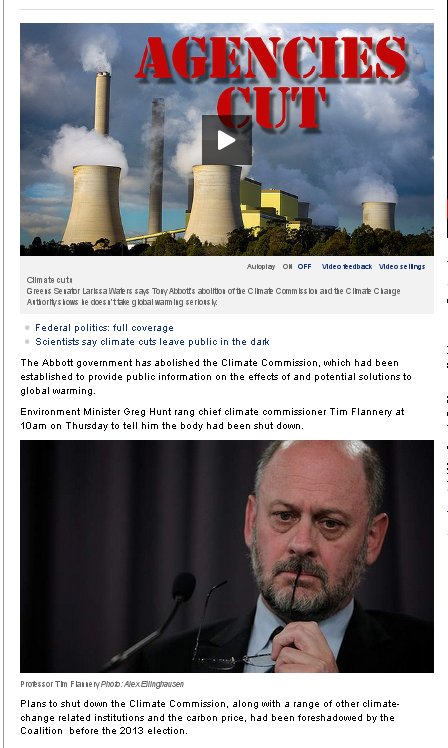 """In a statement Mr Hunt confirmed that he had dissolved the commission. """"As part of the Coalition's plans to streamline government processes and avoid duplication of services, the commission's function to provide independent advice and analysis on climate change will be continued by the Department of the Environment,"""" he said. """"I would like to recognise the efforts of the Climate Commission in providing information on climate change to the Australian public and thank all the commissioners for their work. """"This decision will save the budget $580,000 in 2013-14 and an annual funding of up to $1.6 million in future years."""" A spokeswoman for Mr Hunt said he had also  approved a brief to begin drafting  a bill to repeal the separate Climate Change Authority as part of the Coalition's broader efforts to remove the carbon price. Read more: http://www.theage.com.au/federal-politics/political-news/abbott-shuts-down-climate-commission-20130919-2u185.html#ixzz2fNGN09Go click for source"""